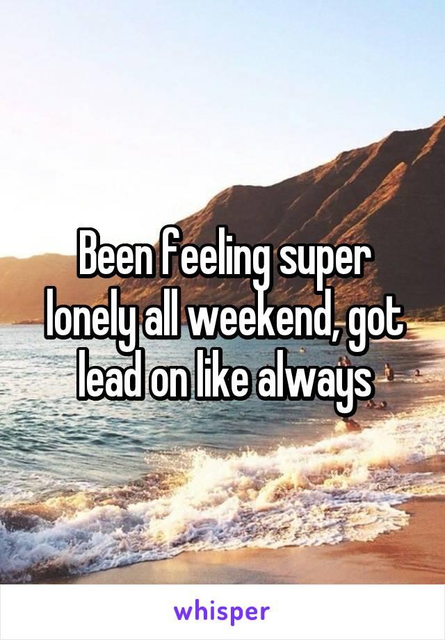Been feeling super lonely all weekend, got lead on like always