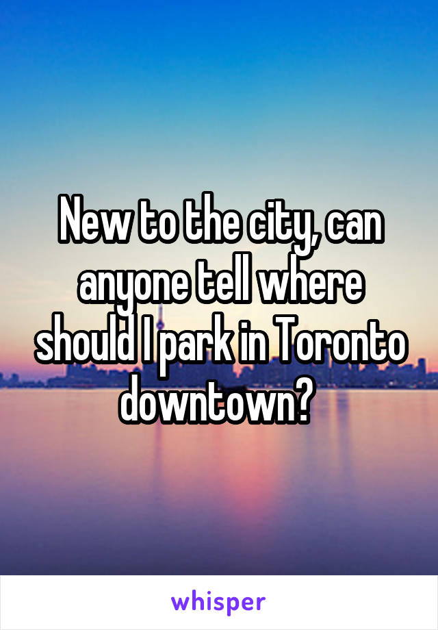 New to the city, can anyone tell where should I park in Toronto downtown?