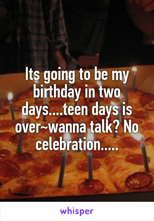 Its going to be my birthday in two days....teen days is over~wanna talk? No celebration.....