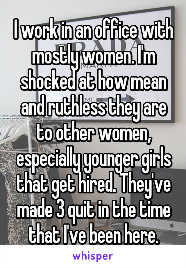 I work in an office with mostly women. I'm shocked at how mean and ruthless they are to other women, especially younger girls that get hired. They've made 3 quit in the time that I've been here.