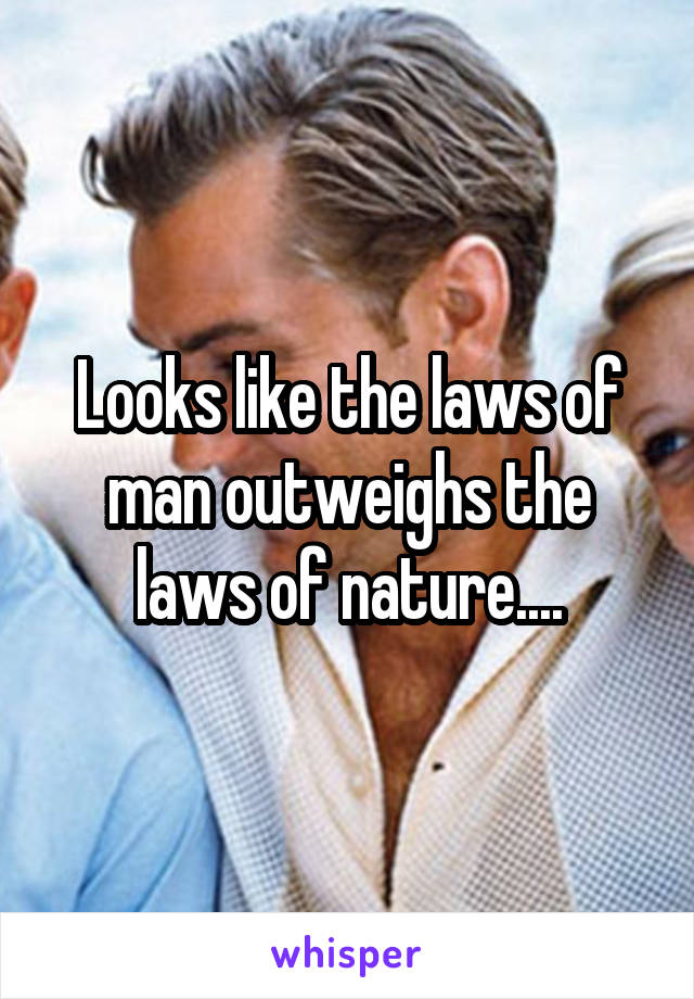 Looks like the laws of man outweighs the laws of nature....