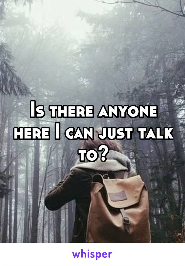Is there anyone here I can just talk to?