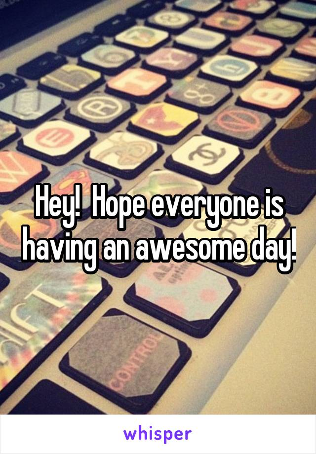 Hey!  Hope everyone is having an awesome day!