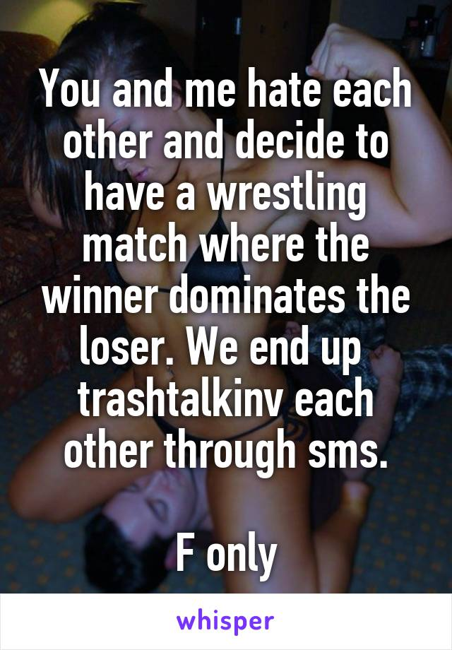 You and me hate each other and decide to have a wrestling match where the winner dominates the loser. We end up  trashtalkinv each other through sms.  F only