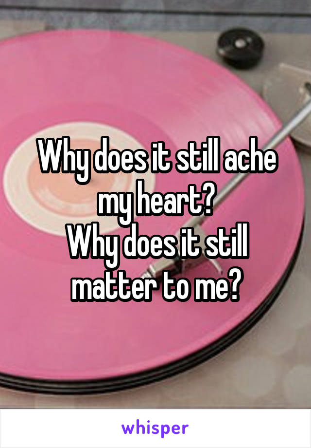 Why does it still ache my heart? Why does it still matter to me?