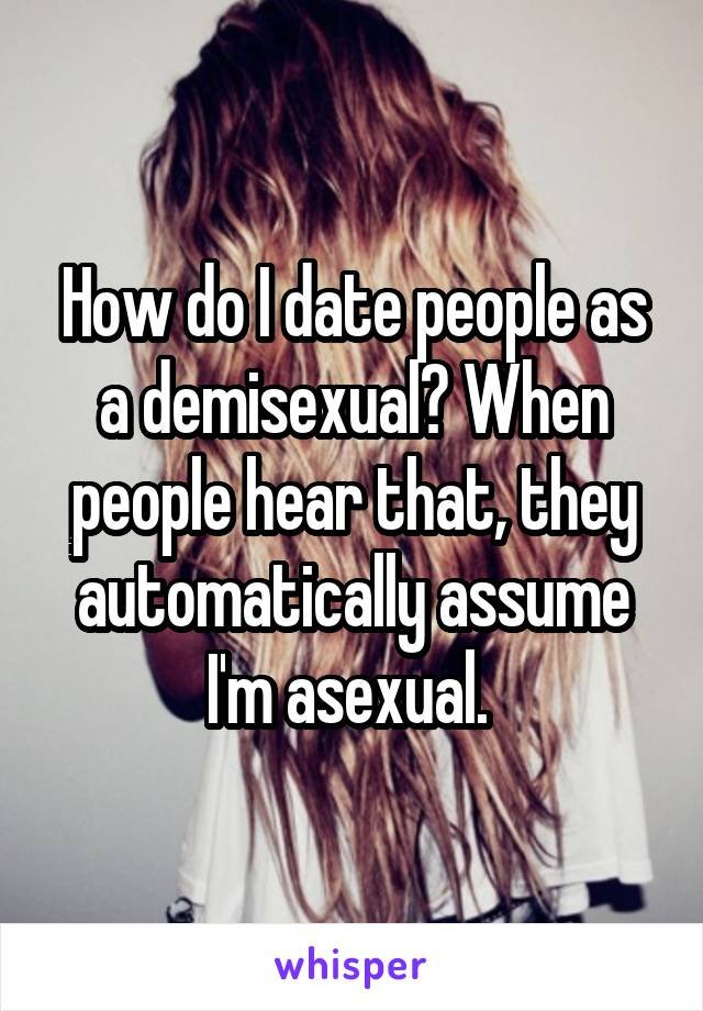 How do I date people as a demisexual? When people hear that, they automatically assume I'm asexual.