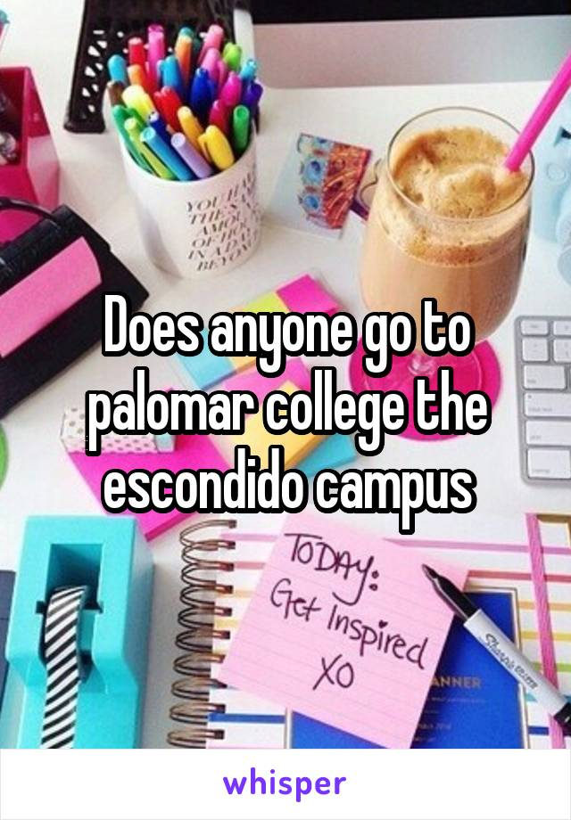 Does anyone go to palomar college the escondido campus