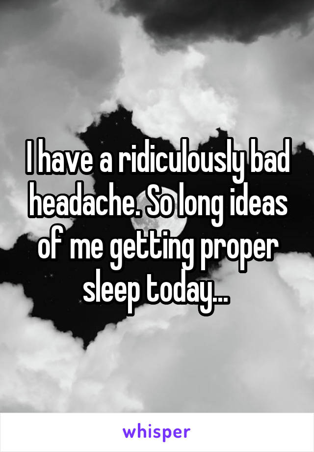 I have a ridiculously bad headache. So long ideas of me getting proper sleep today...