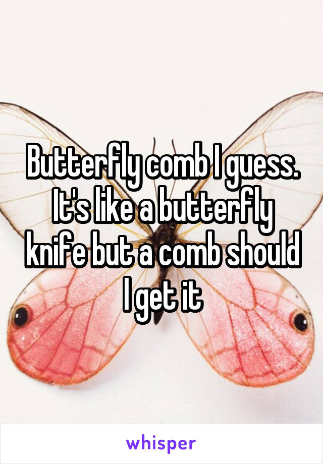 Butterfly comb I guess. It's like a butterfly knife but a comb should I get it