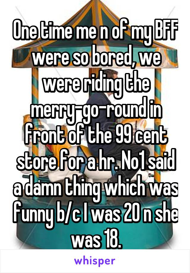 One time me n of my BFF were so bored, we were riding the merry-go-round in front of the 99 cent store for a hr. No1 said a damn thing which was funny b/c I was 20 n she was 18.