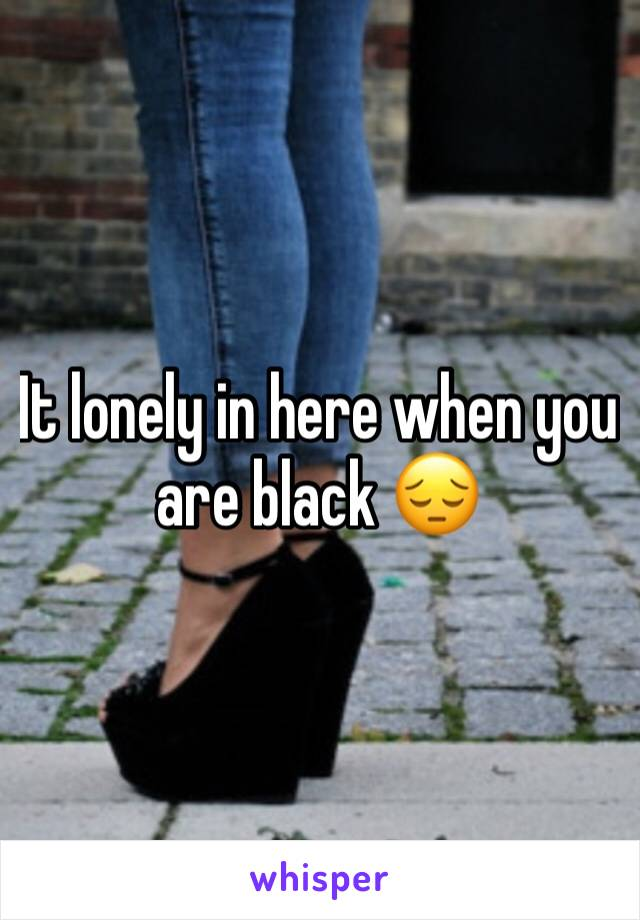 It lonely in here when you are black 😔