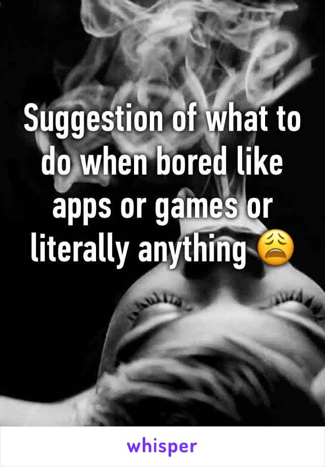 Suggestion of what to do when bored like apps or games or literally anything 😩