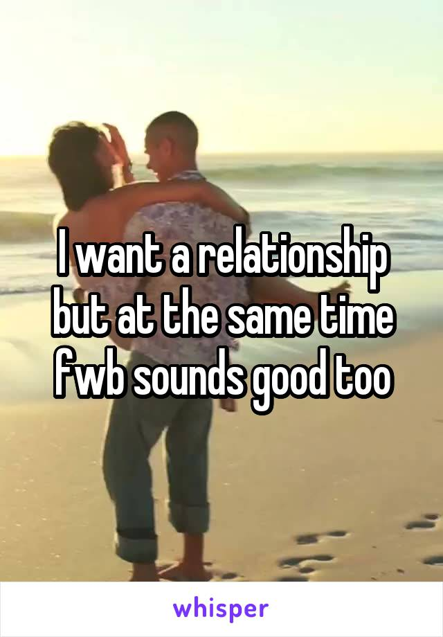 I want a relationship but at the same time fwb sounds good too