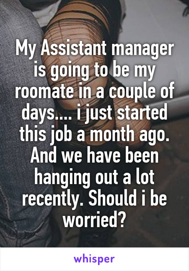 My Assistant manager is going to be my roomate in a couple of days.... i just started this job a month ago. And we have been hanging out a lot recently. Should i be worried?