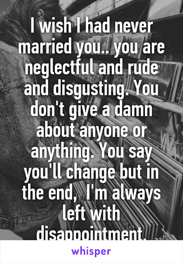 I wish I had never married you.. you are neglectful and rude and disgusting. You don't give a damn about anyone or anything. You say you'll change but in the end,  I'm always left with disappointment.