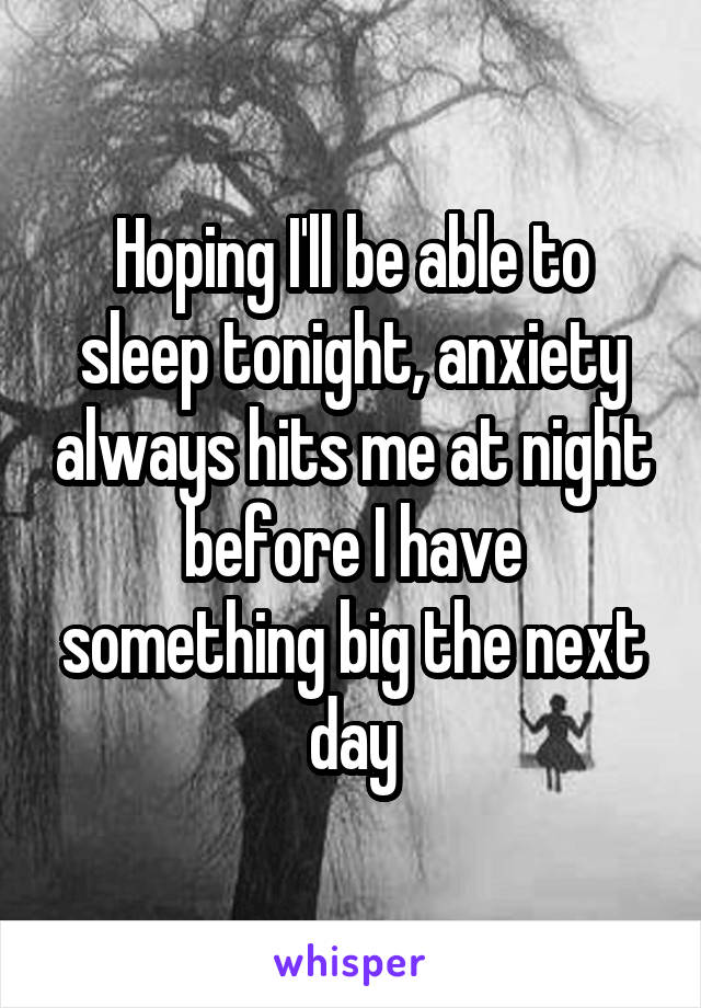 Hoping I'll be able to sleep tonight, anxiety always hits me at night before I have something big the next day