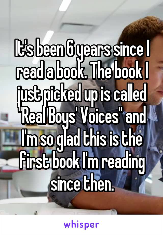 """It's been 6 years since I read a book. The book I just picked up is called """"Real Boys' Voices"""" and I'm so glad this is the first book I'm reading since then."""