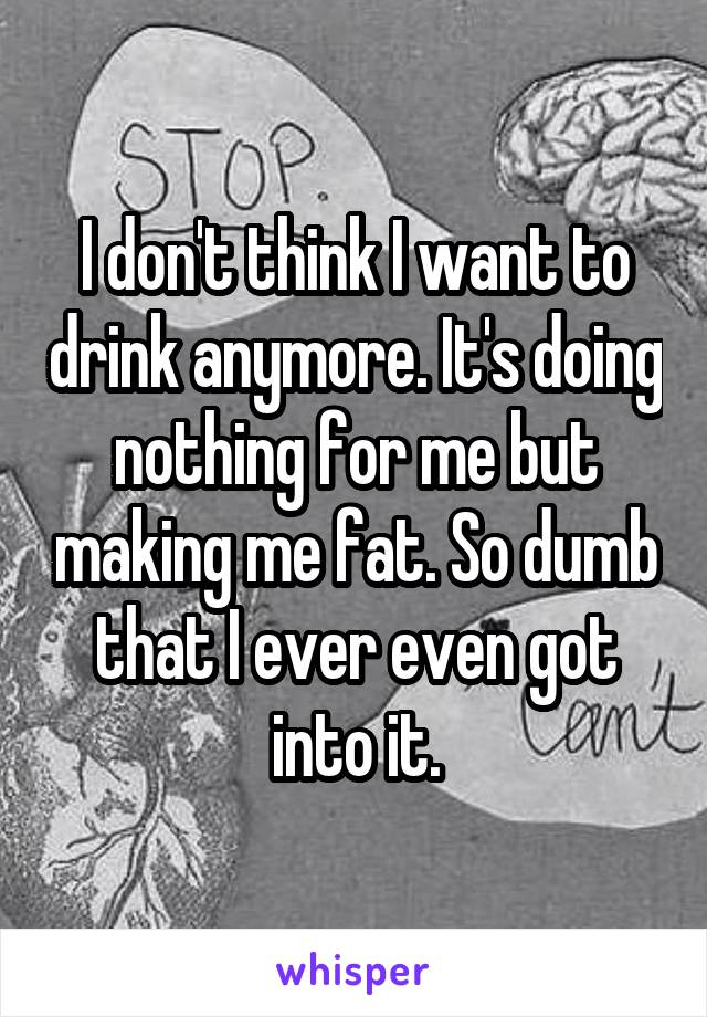 I don't think I want to drink anymore. It's doing nothing for me but making me fat. So dumb that I ever even got into it.