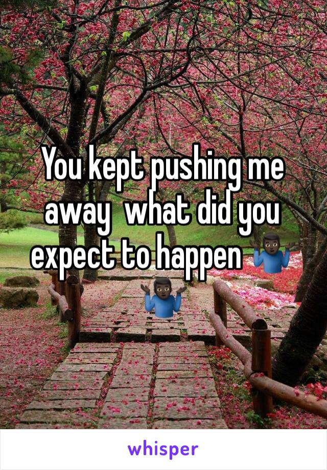 You kept pushing me away  what did you expect to happen 🤷🏿♂️🤷🏿♂️