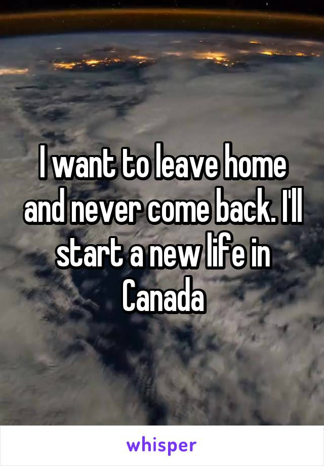 I want to leave home and never come back. I'll start a new life in Canada
