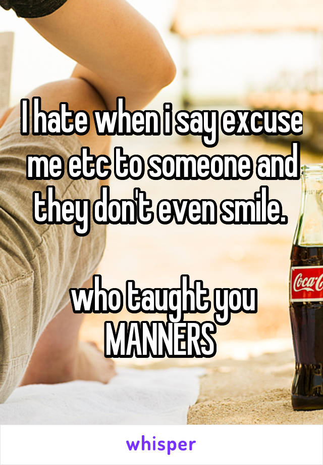 I hate when i say excuse me etc to someone and they don't even smile.   who taught you MANNERS
