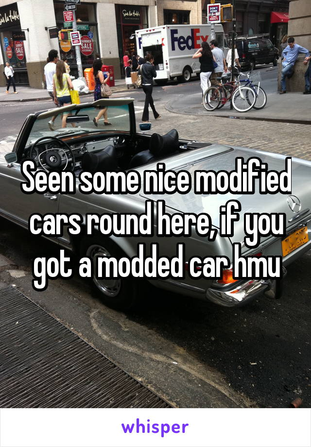 Seen some nice modified cars round here, if you got a modded car hmu