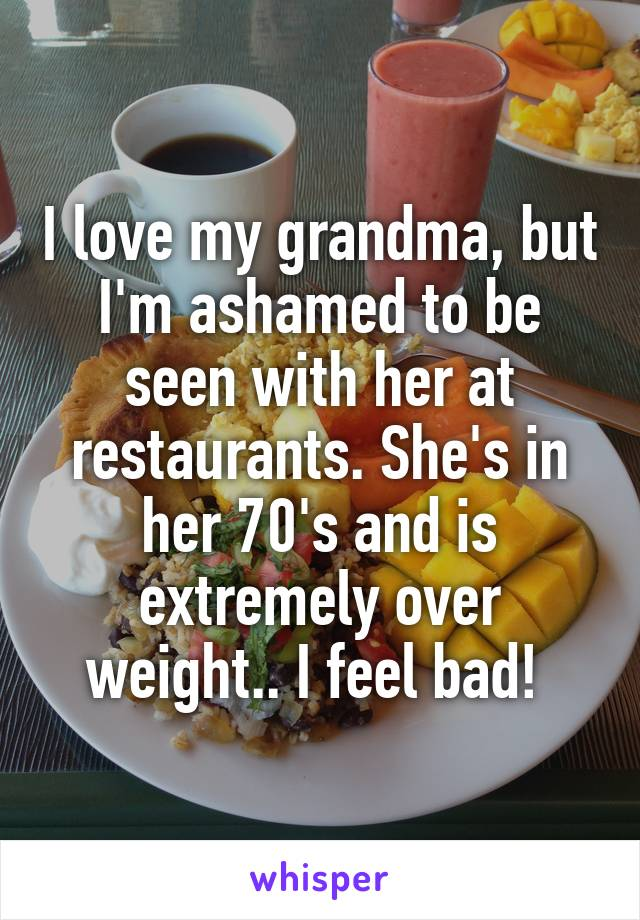 I love my grandma, but I'm ashamed to be seen with her at restaurants. She's in her 70's and is extremely over weight.. I feel bad!