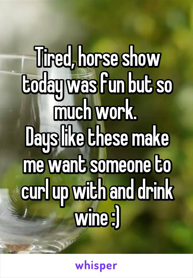 Tired, horse show today was fun but so much work.  Days like these make me want someone to curl up with and drink wine :)