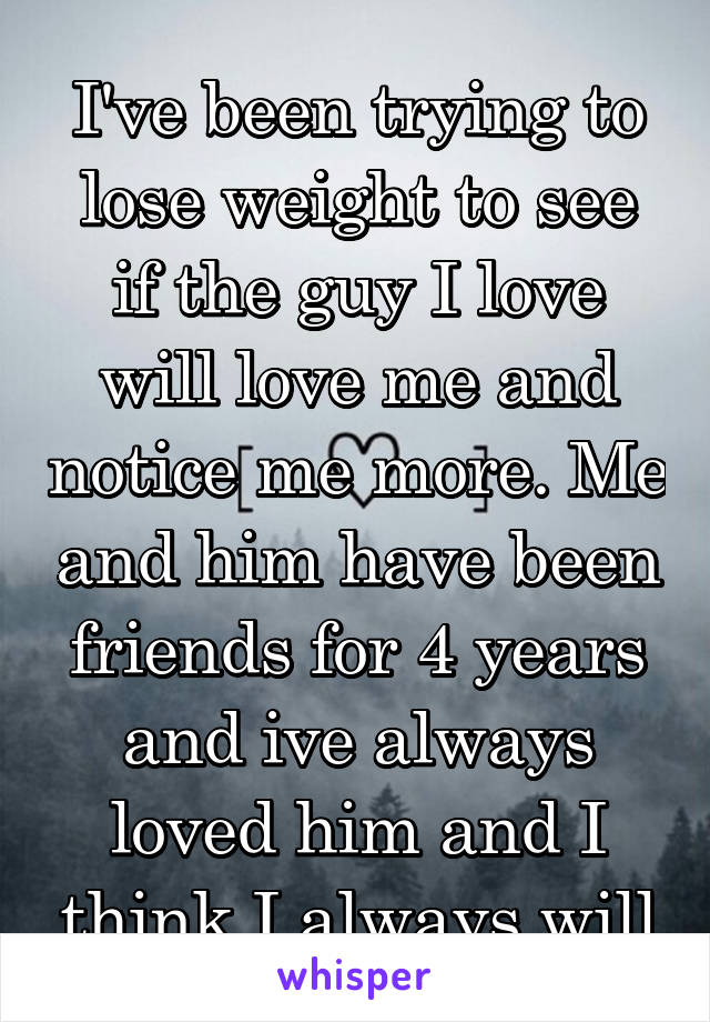 I've been trying to lose weight to see if the guy I love will love me and notice me more. Me and him have been friends for 4 years and ive always loved him and I think I always will