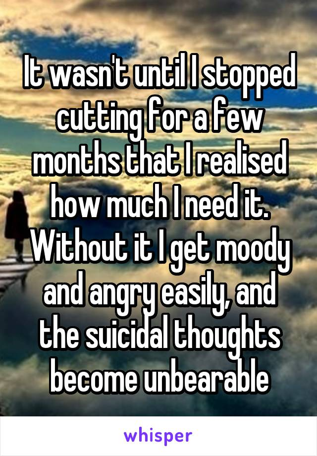 It wasn't until I stopped cutting for a few months that I realised how much I need it. Without it I get moody and angry easily, and the suicidal thoughts become unbearable