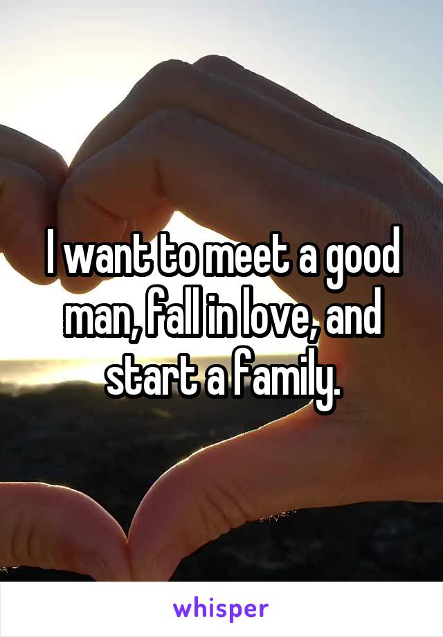 I want to meet a good man, fall in love, and start a family.