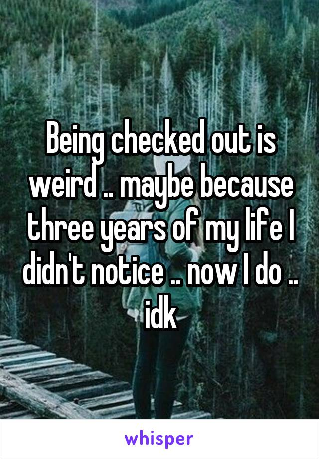 Being checked out is weird .. maybe because three years of my life I didn't notice .. now I do .. idk