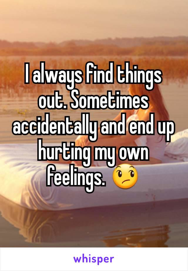 I always find things out. Sometimes accidentally and end up hurting my own feelings. 😞