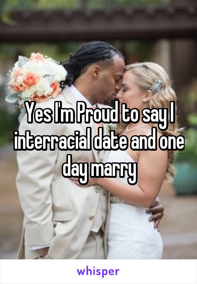 Yes I'm Proud to say I interracial date and one day marry