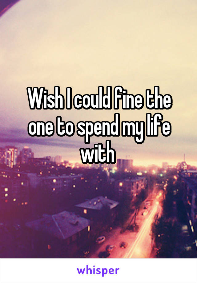 Wish I could fine the one to spend my life with