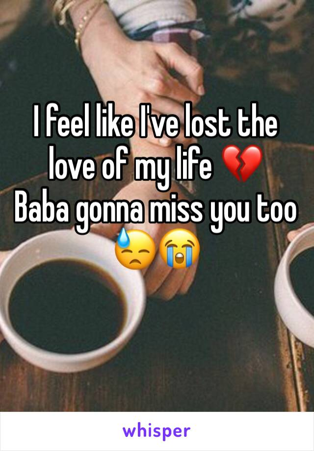 I feel like I've lost the love of my life 💔 Baba gonna miss you too 😓😭