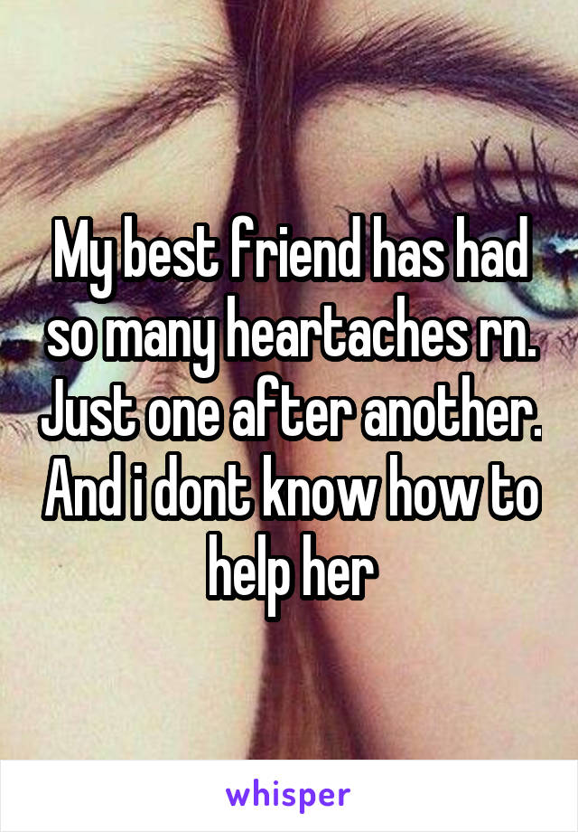 My best friend has had so many heartaches rn. Just one after another. And i dont know how to help her