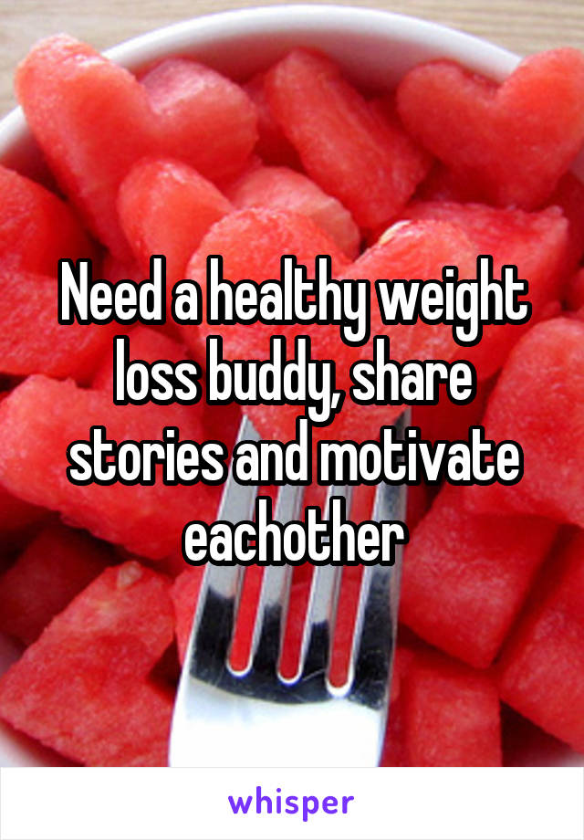 Need a healthy weight loss buddy, share stories and motivate eachother