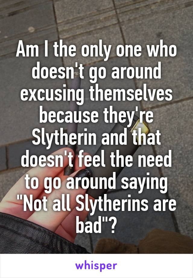 """Am I the only one who doesn't go around excusing themselves because they're Slytherin and that doesn't feel the need to go around saying """"Not all Slytherins are bad""""?"""