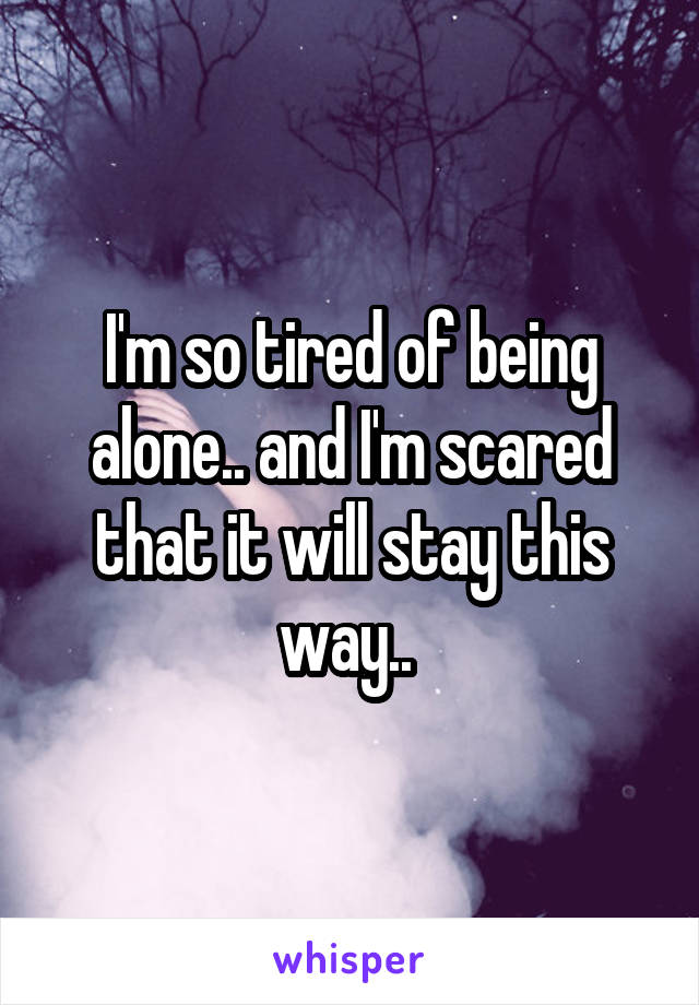 I'm so tired of being alone.. and I'm scared that it will stay this way..