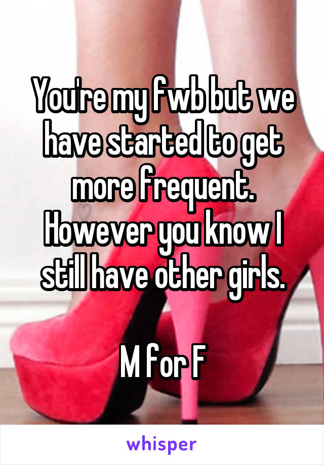 You're my fwb but we have started to get more frequent. However you know I still have other girls.  M for F