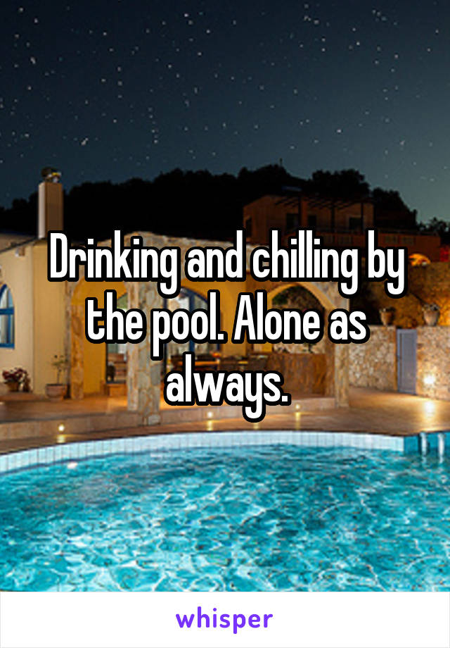 Drinking and chilling by the pool. Alone as always.