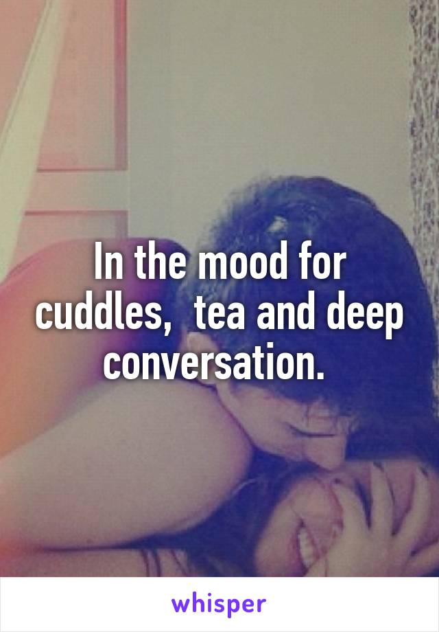 In the mood for cuddles,  tea and deep conversation.