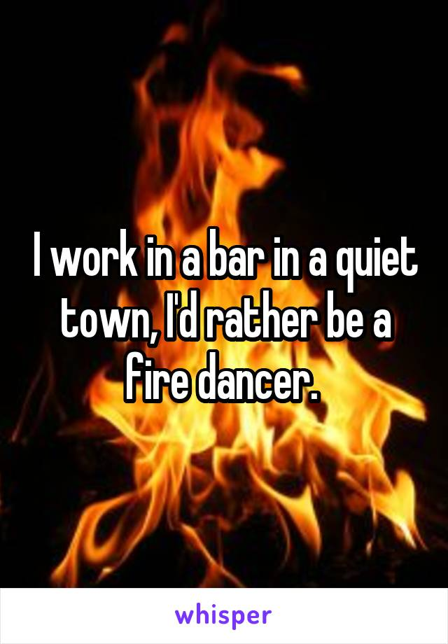I work in a bar in a quiet town, I'd rather be a fire dancer.