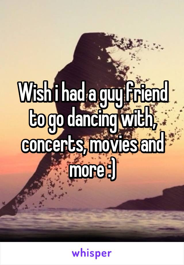 Wish i had a guy friend to go dancing with, concerts, movies and more :)