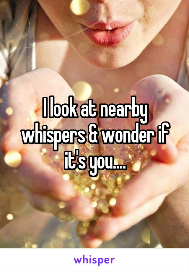 I look at nearby whispers & wonder if it's you....