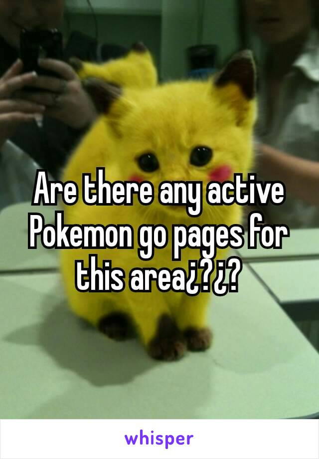 Are there any active Pokemon go pages for this area¿?¿?