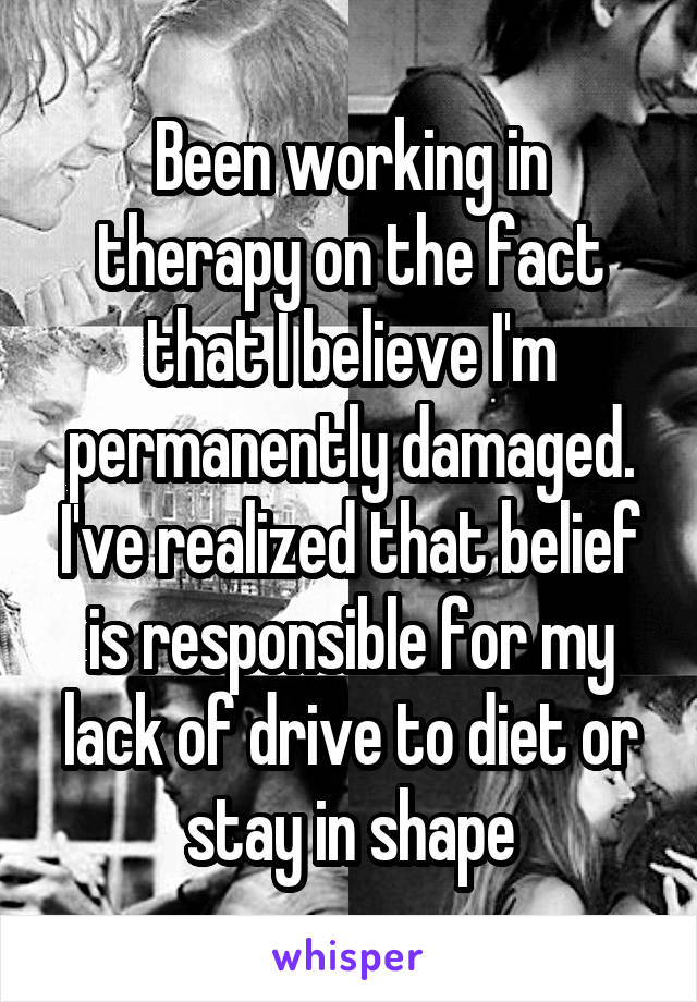 Been working in therapy on the fact that I believe I'm permanently damaged. I've realized that belief is responsible for my lack of drive to diet or stay in shape