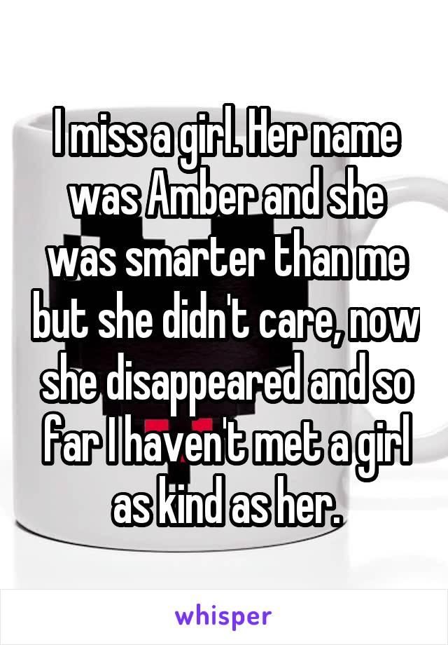 I miss a girl. Her name was Amber and she was smarter than me but she didn't care, now she disappeared and so far I haven't met a girl as kind as her.