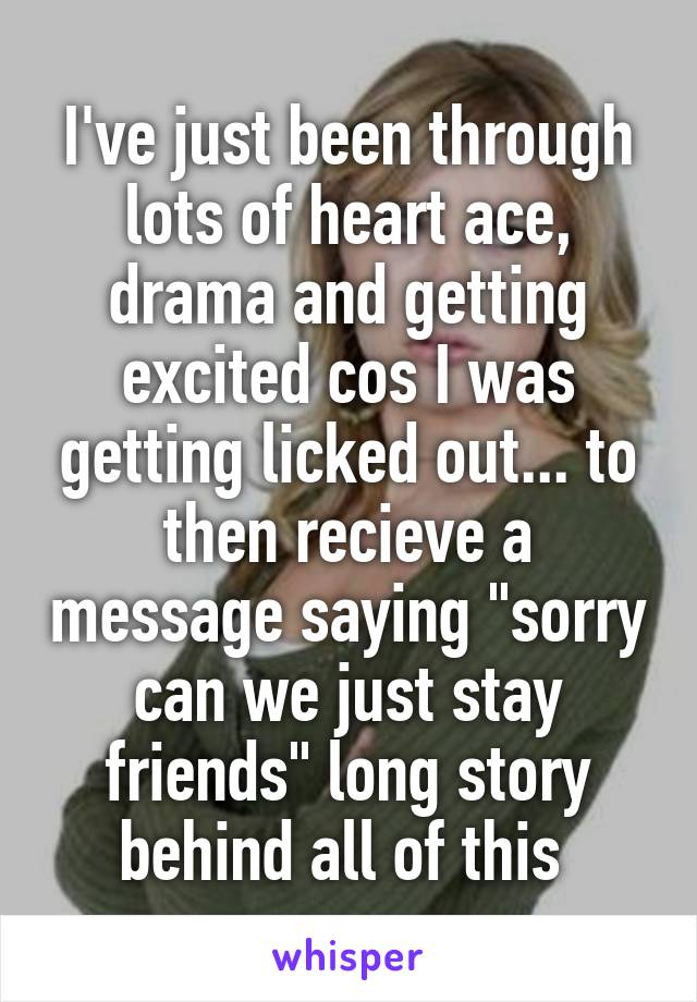 """I've just been through lots of heart ace, drama and getting excited cos I was getting licked out... to then recieve a message saying """"sorry can we just stay friends"""" long story behind all of this"""